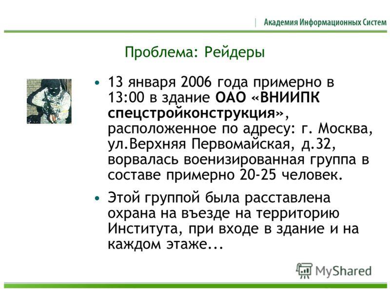 Проблема: Рейдеры 13 января 2006 года примерно в 13:00 в здание ОАО «ВНИИПК спецстройконструкция», расположенное по адресу: г. Москва, ул.Верхняя Первомайская, д.32, ворвалась военизированная группа в составе примерно 20-25 человек. Этой группой была