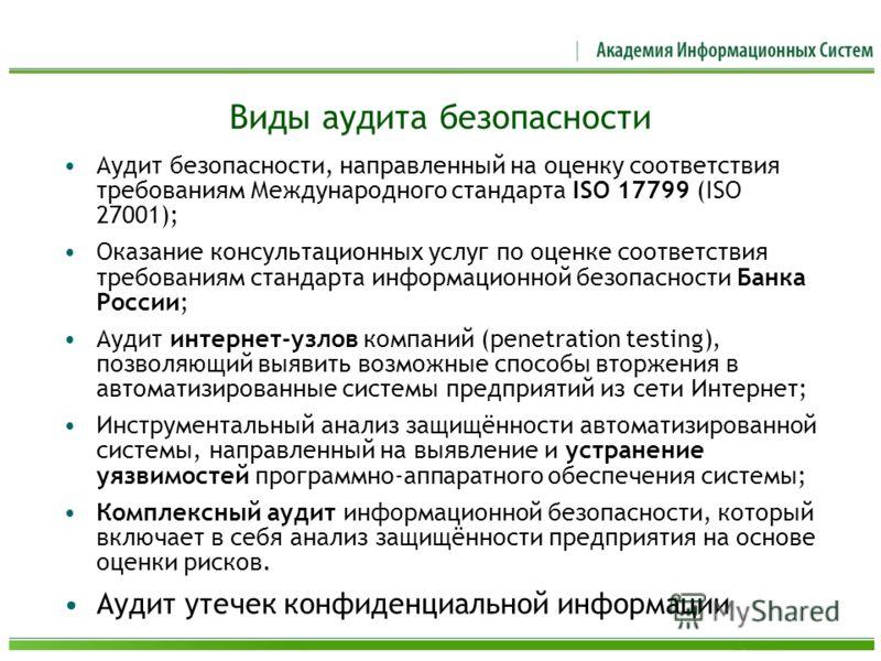 Виды аудита безопасности Аудит безопасности, направленный на оценку соответствия требованиям Международного стандарта ISO 17799 (ISO 27001); Оказание консультационных услуг по оценке соответствия требованиям стандарта информационной безопасности Банк