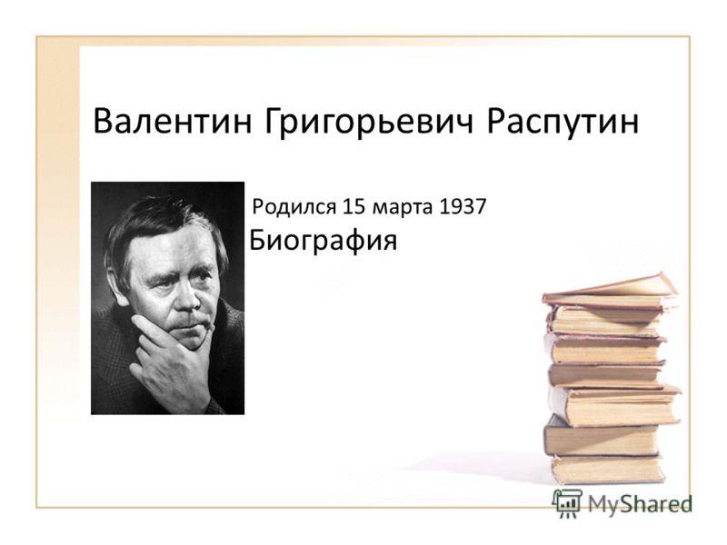 Валентин Григорьевич Распутин Биография Родился 15 марта 1937