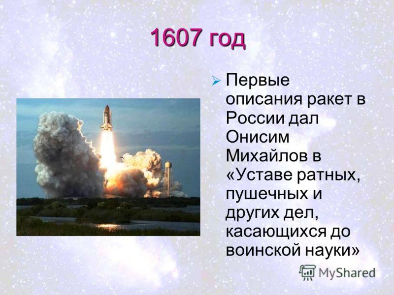 1607 год Первые описания ракет в России дал Онисим Михайлов в «Уставе ратных, пушечных и других дел, касающихся до воинской науки»
