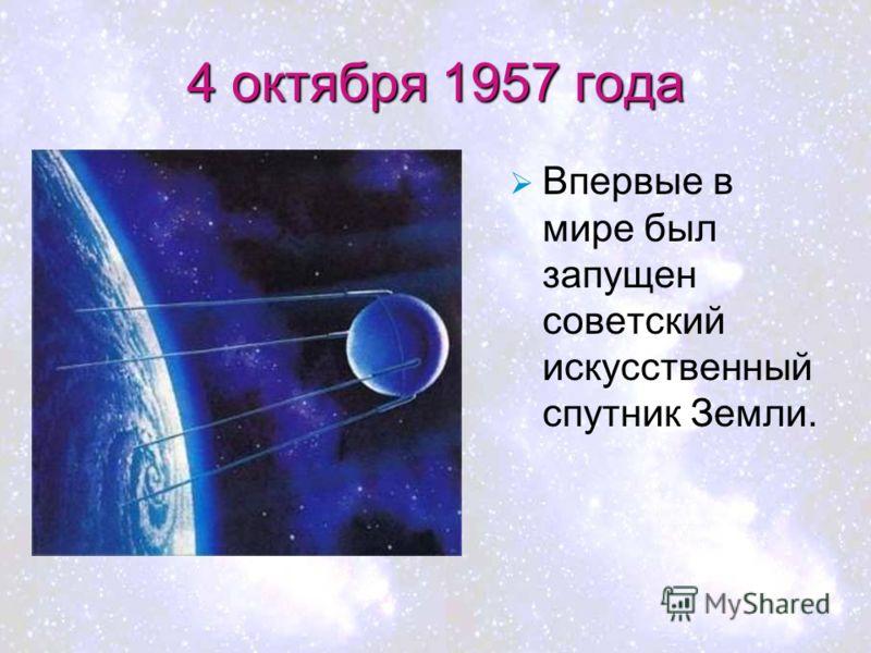 4 октября 1957 года Впервые в мире был запущен советский искусственный спутник Земли.