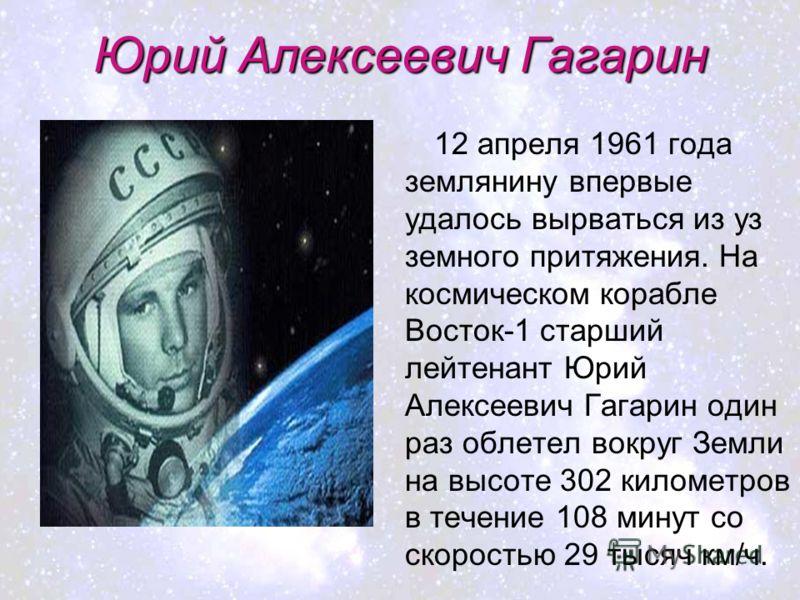 Юрий Алексеевич Гагарин 12 апреля 1961 года землянину впервые удалось вырваться из уз земного притяжения. На космическом корабле Восток-1 старший лейтенант Юрий Алексеевич Гагарин один раз облетел вокруг Земли на высоте 302 километров в течение 108 м