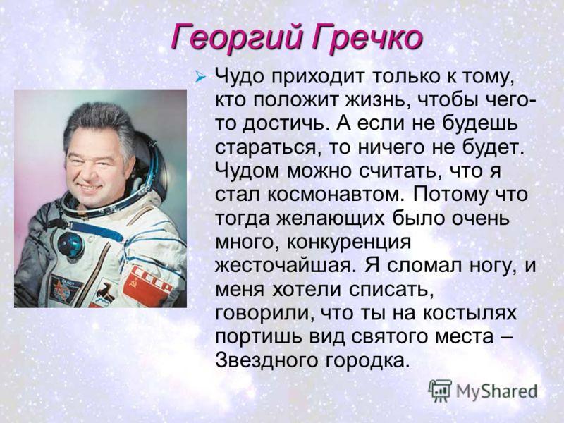 Георгий Гречко Чудо приходит только к тому, кто положит жизнь, чтобы чего- то достичь. А если не будешь стараться, то ничего не будет. Чудом можно считать, что я стал космонавтом. Потому что тогда желающих было очень много, конкуренция жесточайшая. Я