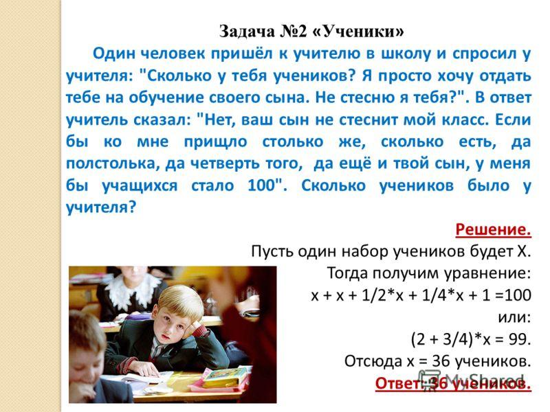 Задача 2 « Ученики » Один человек пришёл к учителю в школу и спросил у учителя: