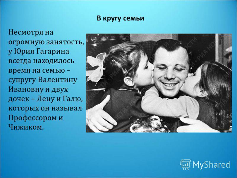 В кругу семьи Несмотря на огромную занятость, у Юрия Гагарина всегда находилось время на семью – супругу Валентину Ивановну и двух дочек – Лену и Галю, которых он называл Профессором и Чижиком.