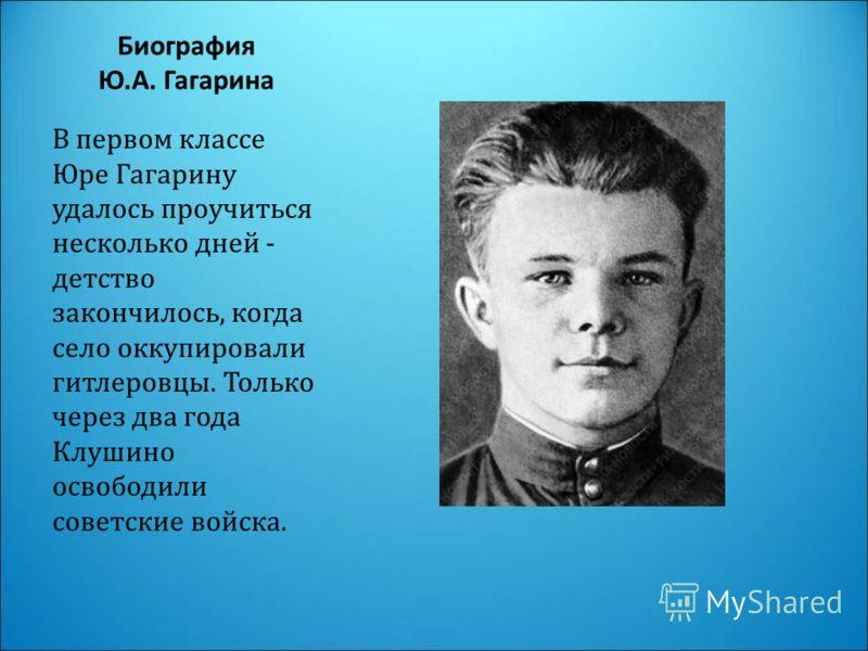 Биография Ю.А. Гагарина В первом классе Юре Гагарину удалось проучиться несколько дней - детство закончилось, когда село оккупировали гитлеровцы. Только через два года Клушино освободили советские войска.