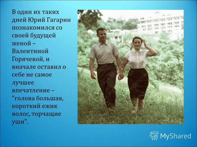 В один их таких дней Юрий Гагарин познакомился со своей будущей женой – Валентиной Горячевой, и вначале оставил о себе не самое лучшее впечатление – голова большая, короткий ежик волос, торчащие уши.