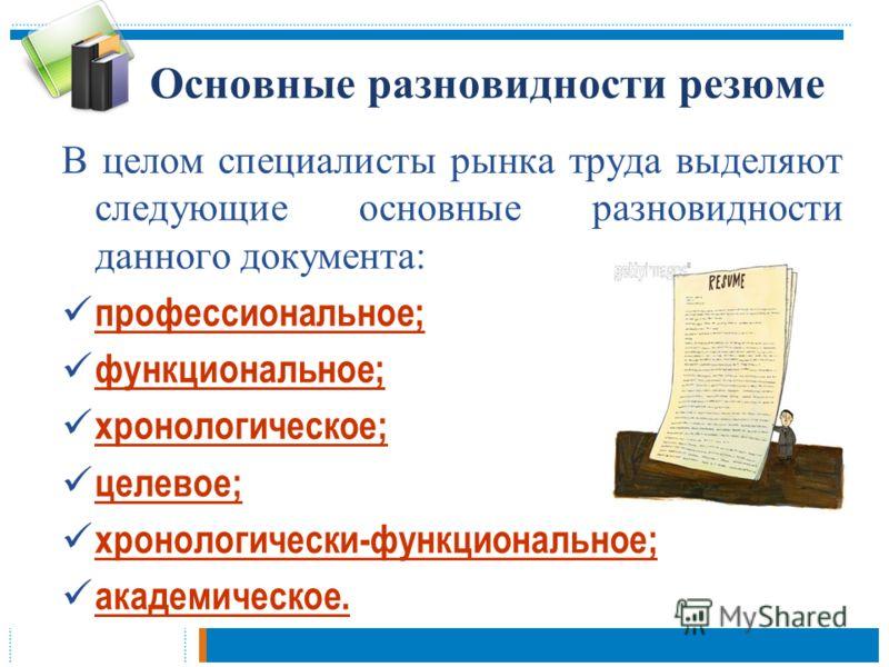 Основные разновидности резюме В целом специалисты рынка труда выделяют следующие основные разновидности данного документа: профессиональное; функциональное; хронологическое; целевое; хронологически-функциональное; академическое.