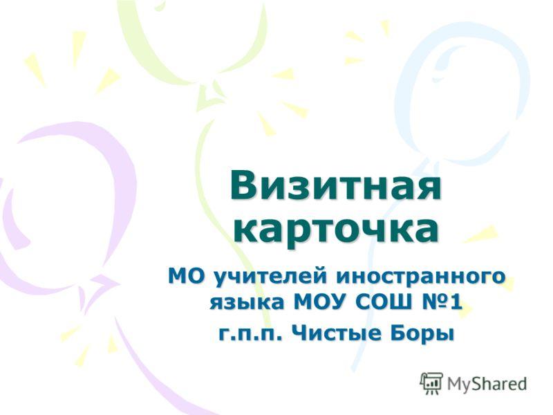 Визитная карточка МО учителей иностранного языка МОУ СОШ 1 г.п.п. Чистые Боры