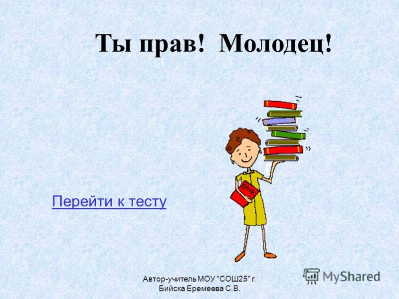 Автор-учитель МОУ СОШ25 г. Бийска Еремеева С.В. Ты прав! Молодец! Перейти к тесту