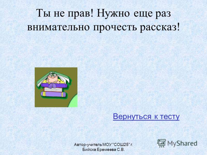 Автор-учитель МОУ СОШ25 г. Бийска Еремеева С.В. Ты не прав! Нужно еще раз внимательно прочесть рассказ! Вернуться к тесту