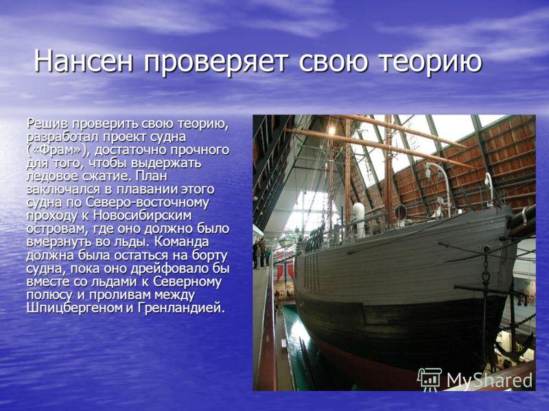 Нансен проверяет свою теорию Решив проверить свою теорию, разработал проект судна («Фрам»), достаточно прочного для того, чтобы выдержать ледовое сжатие. План заключался в плавании этого судна по Северо-восточному проходу к Новосибирским островам, гд