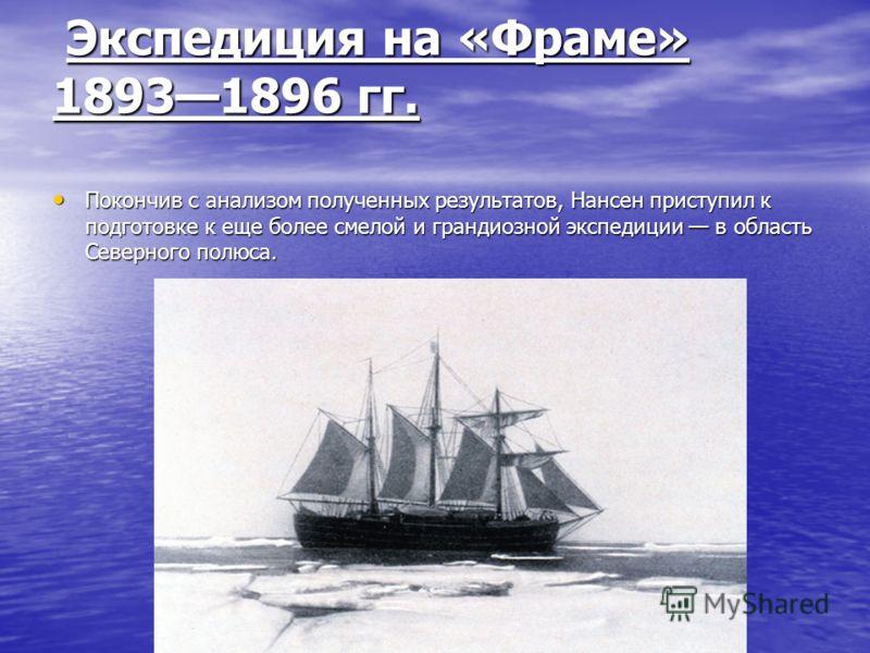 Экспедиция на «Фраме» 18931896 гг. Экспедиция на «Фраме» 18931896 гг. Покончив с анализом полученных результатов, Нансен приступил к подготовке к еще более смелой и грандиозной экспедиции в область Северного полюса. Покончив с анализом полученных рез