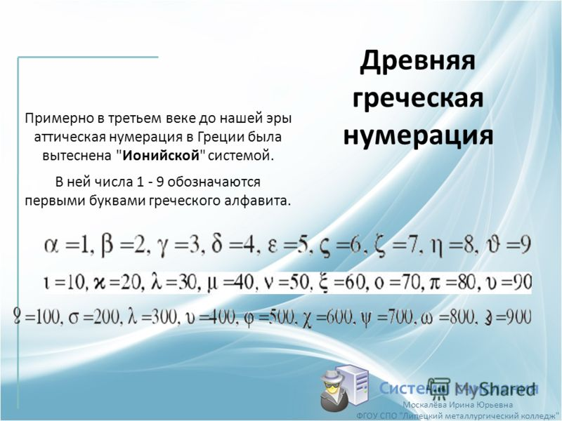 Древняя греческая нумерация Системы счисления Примерно в третьем веке до нашей эры аттическая нумерация в Греции была вытеснена