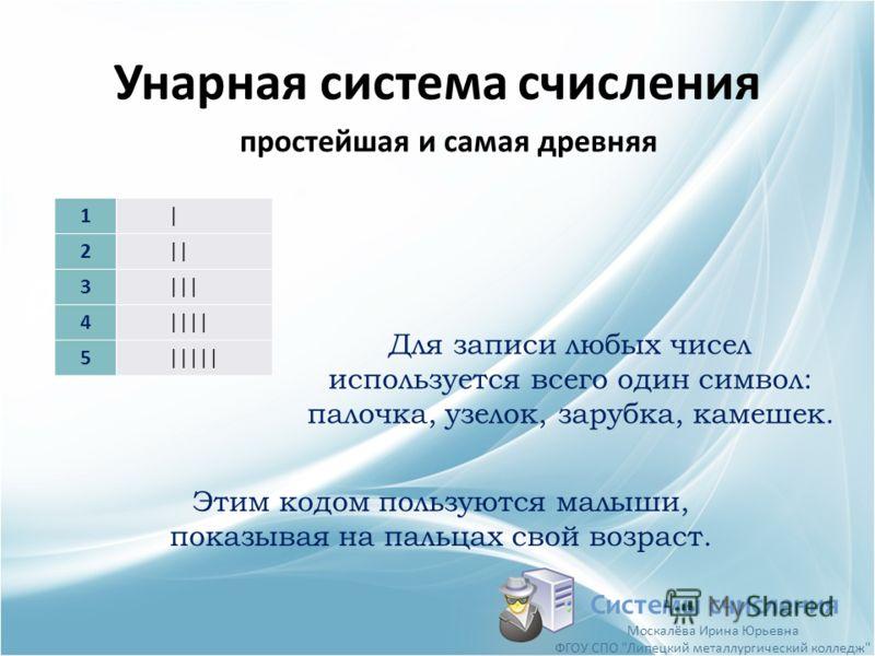 Унарная система счисления 1| 2|| 3||| 4|||| 5||||| Системы счисления простейшая и самая древняя Для записи любых чисел используется всего один символ: палочка, узелок, зарубка, камешек. Этим кодом пользуются малыши, показывая на пальцах свой возраст.