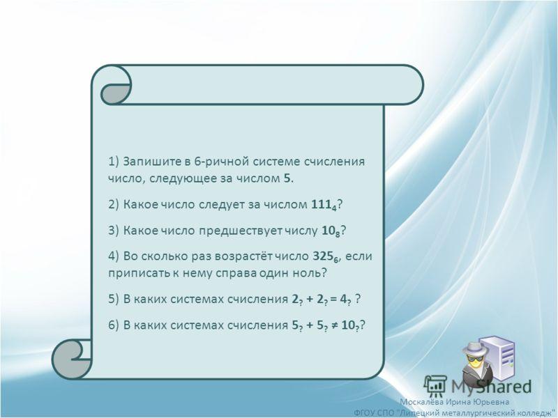 1)Запишите в 6-ричной системе счисления число, следующее за числом 5. 2)Какое число следует за числом 111 4 ? 3)Какое число предшествует числу 10 8 ? 4)Во сколько раз возрастёт число 325 6, если приписать к нему справа один ноль? 5)В каких системах с