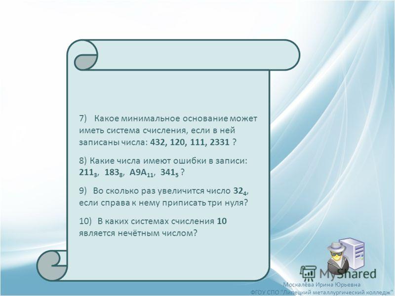 7) Какое минимальное основание может иметь система счисления, если в ней записаны числа: 432, 120, 111, 2331 ? 8)Какие числа имеют ошибки в записи: 211 3, 183 8, А9А 11, 341 5 ? 9)Во сколько раз увеличится число 32 4, если справа к нему приписать три