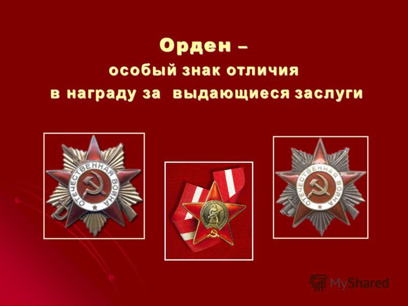 Орден – особый знак отличия в награду за выдающиеся заслуги в награду за выдающиеся заслуги