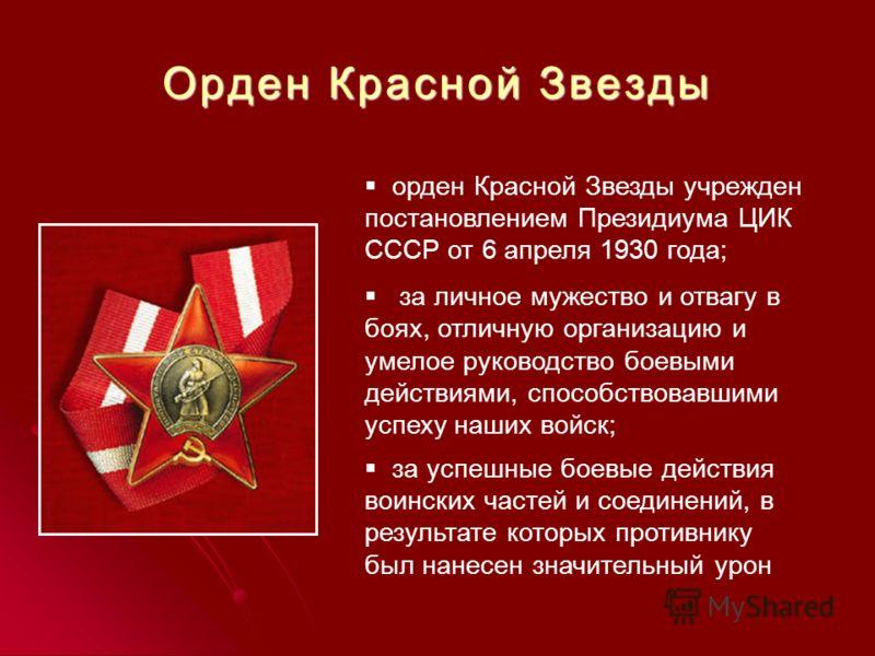 Орден Красной Звезды орден Красной Звезды учрежден постановлением Президиума ЦИК СССР от 6 апреля 1930 года; за личное мужество и отвагу в боях, отличную организацию и умелое руководство боевыми действиями, способствовавшими успеху наших войск; за ус