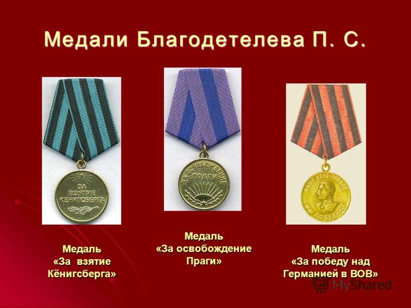 Медали Благодетелева П. С. Медаль «За взятие Кёнигсберга» Медаль «За освобождение Праги» Медаль «За победу над Германией в ВОВ»