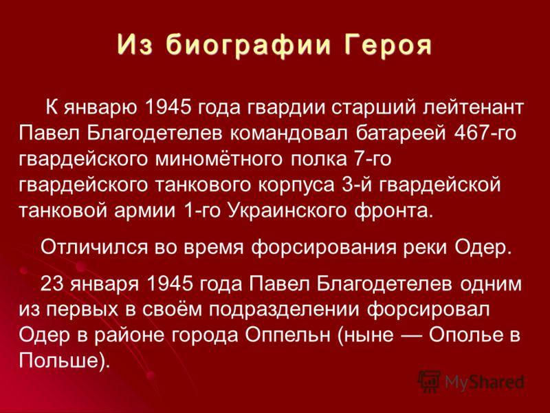 Из биографии Героя К январю 1945 года гвардии старший лейтенант Павел Благодетелев командовал батареей 467-го гвардейского миномётного полка 7-го гвардейского танкового корпуса 3-й гвардейской танковой армии 1-го Украинского фронта. Отличился во врем