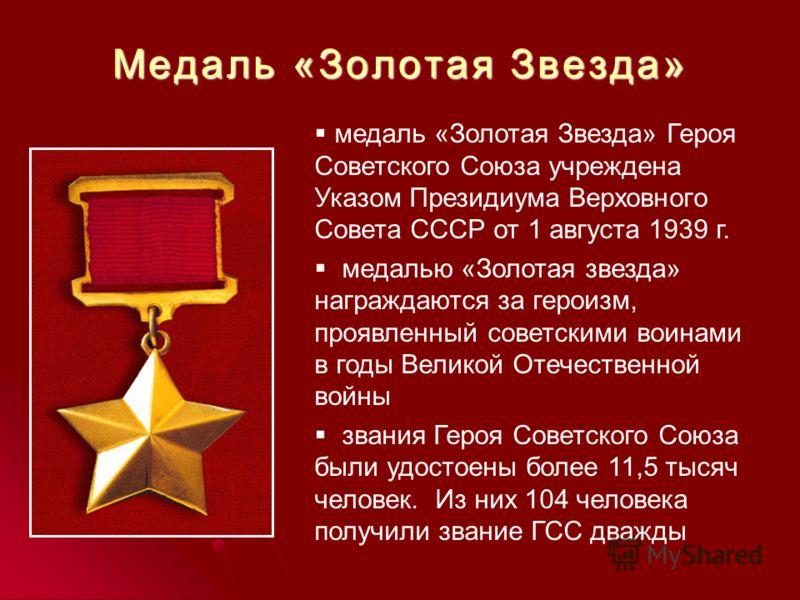 Медаль «Золотая Звезда» медаль «Золотая Звезда» Героя Советского Союза учреждена Указом Президиума Верховного Совета СССР от 1 августа 1939 г. медалью «Золотая звезда» награждаются за героизм, проявленный советскими воинами в годы Великой Отечественн
