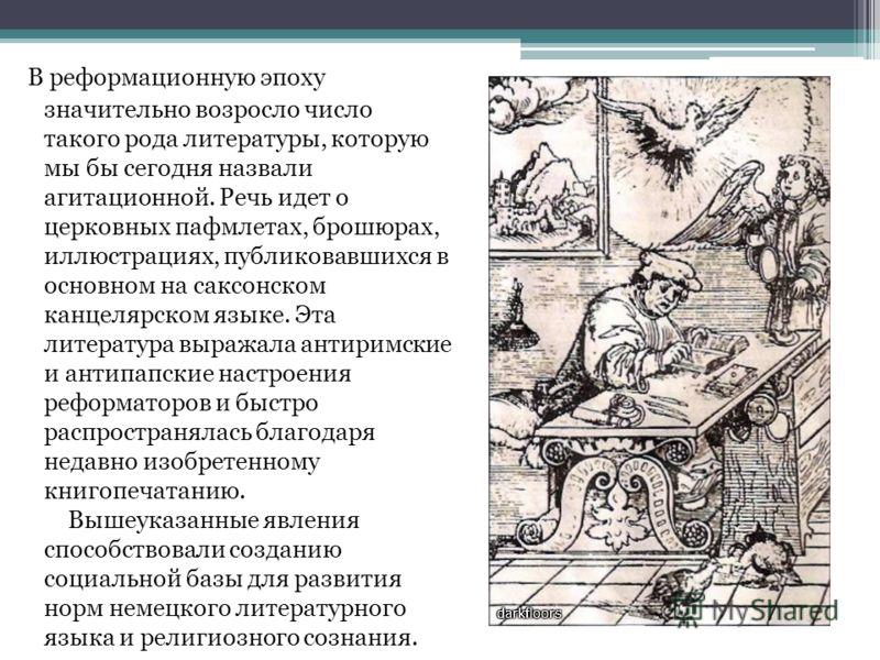 В реформационную эпоху значительно возросло число такого рода литературы, которую мы бы сегодня назвали агитационной. Речь идет о церковных пафмлетах, брошюрах, иллюстрациях, публиковавшихся в основном на саксонском канцелярском языке. Эта литература