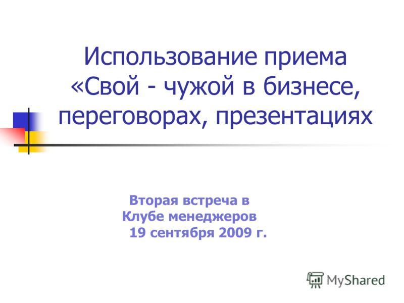 Использование приема «Свой - чужой в бизнесе, переговорах, презентациях Вторая встреча в Клубе менеджеров 19 сентября 2009 г.17 октября 2009 г.