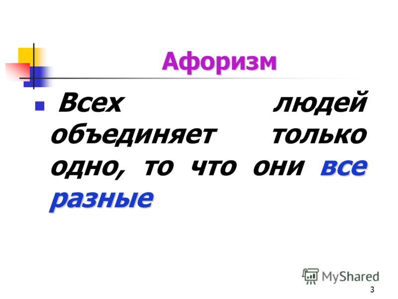 3 Афоризм все разные Всех людей объединяет только одно, то что они все разные