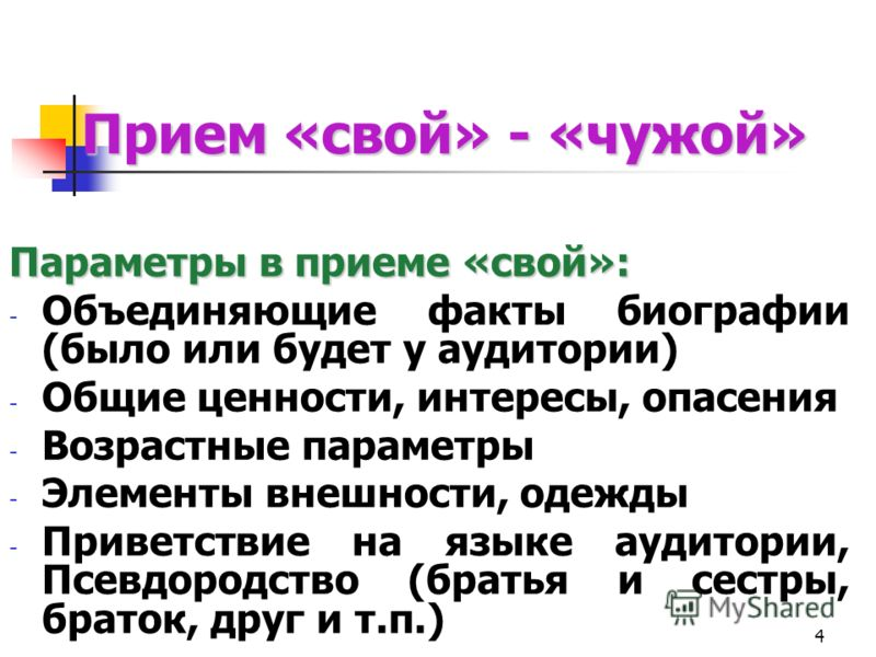 4 Прием «свой» - «чужой» Параметры в приеме «свой»: - Объединяющие факты биографии (было или будет у аудитории) - Общие ценности, интересы, опасения - Возрастные параметры - Элементы внешности, одежды - Приветствие на языке аудитории, Псевдородство (