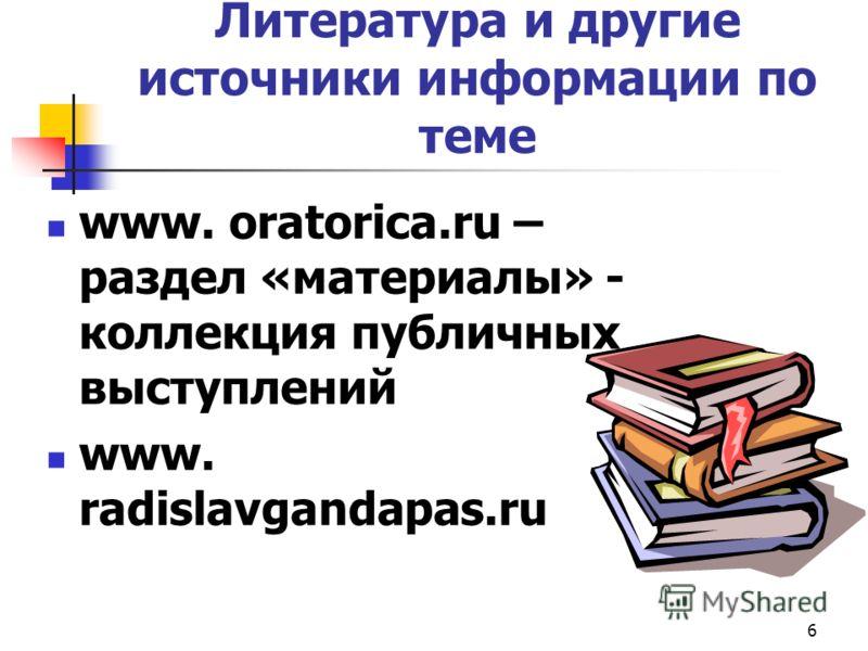 6 Литература и другие источники информации по теме www. oratorica.ru – раздел «материалы» - коллекция публичных выступлений www. radislavgandapas.ru
