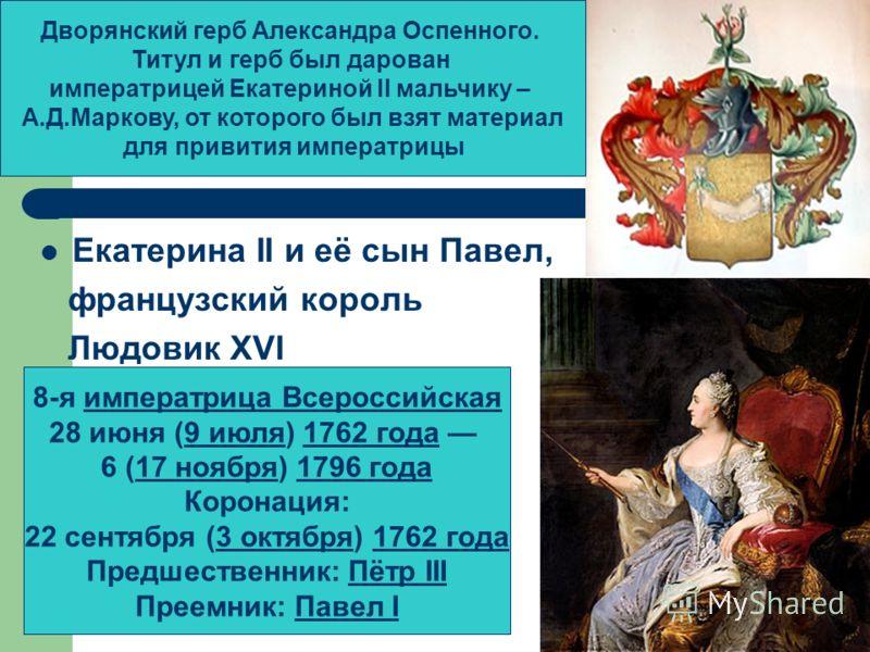 Екатерина II и её сын Павел, французский король Людовик XVI Дворянский герб Александра Оспенного. Титул и герб был дарован императрицей Екатериной II мальчику – А.Д.Маркову, от которого был взят материал для привития императрицы 8-я императрица Всеро