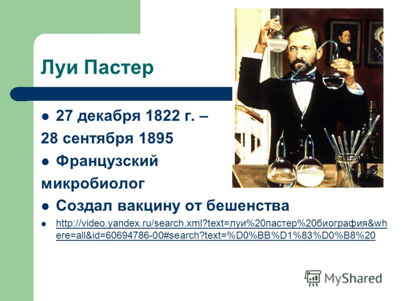 Луи Пастер 27 декабря 1822 г. – 28 сентября 1895 Французский микробиолог Создал вакцину от бешенства http://video.yandex.ru/search.xml?text=луи%20пастер%20биография&wh ere=all&id=60694786-00#search?text=%D0%BB%D1%83%D0%B8%20 http://video.yandex.ru/se