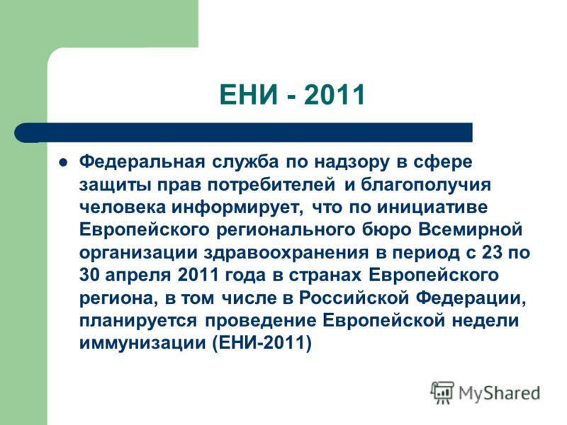 ЕНИ - 2011 Федеральная служба по надзору в сфере защиты прав потребителей и благополучия человека информирует, что по инициативе Европейского регионального бюро Всемирной организации здравоохранения в период с 23 по 30 апреля 2011 года в странах Евро