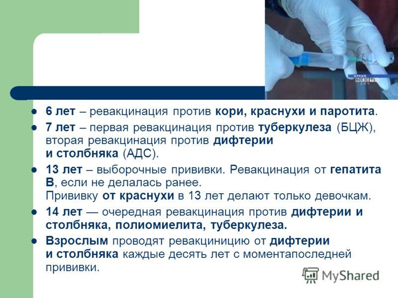 6 лет – ревакцинация против кори, краснухи и паротита. 7 лет – первая ревакцинация против туберкулеза (БЦЖ), вторая ревакцинация против дифтерии и столбняка (АДС). 13 лет – выборочные прививки. Ревакцинация от гепатита В, если не делалась ранее. Прив