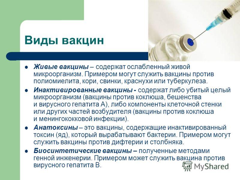 Виды вакцин Живые вакцины – содержат ослабленный живой микроорганизм. Примером могут служить вакцины против полиомиелита, кори, свинки, краснухи или туберкулеза. Инактивированные вакцины - содержат либо убитый целый микроорганизм (вакцины против кокл