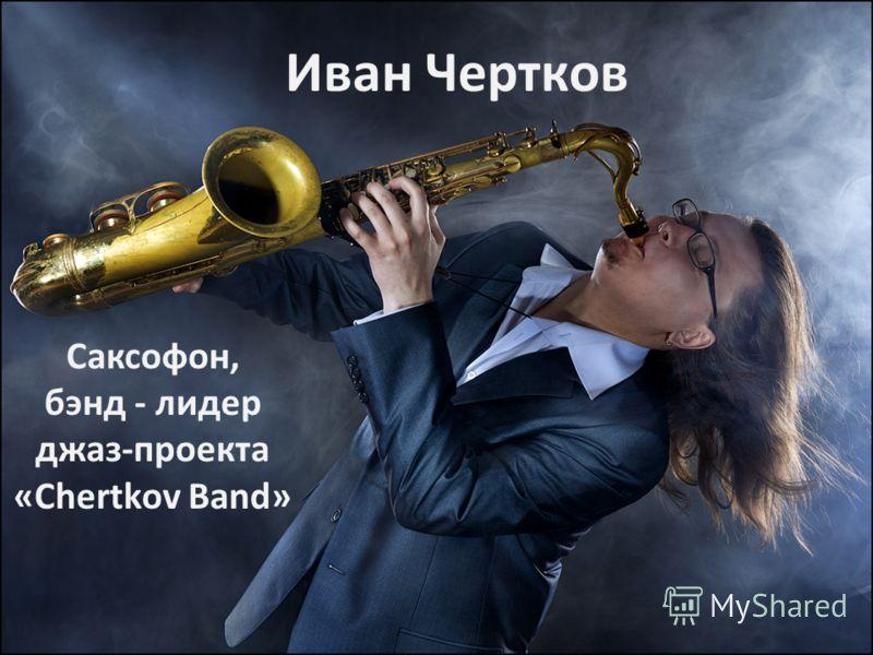 Иван Чертков Саксофон, бэнд - лидер джаз-проекта «Chertkov Band»