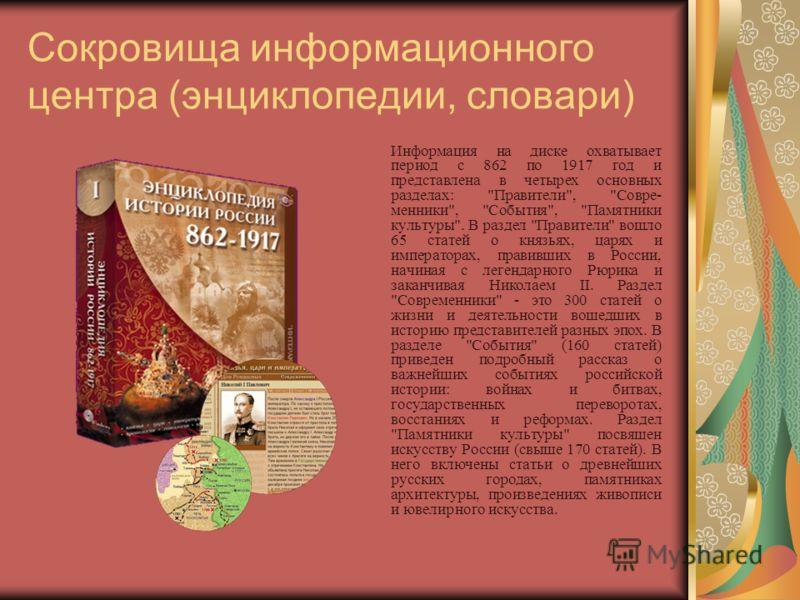 Сокровища информационного центра (энциклопедии, словари) Информация на диске охватывает период с 862 по 1917 год и представлена в четырех основных разделах: