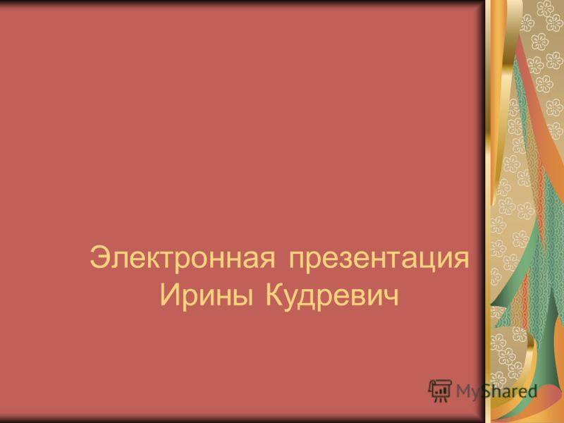 Электронная презентация Ирины Кудревич