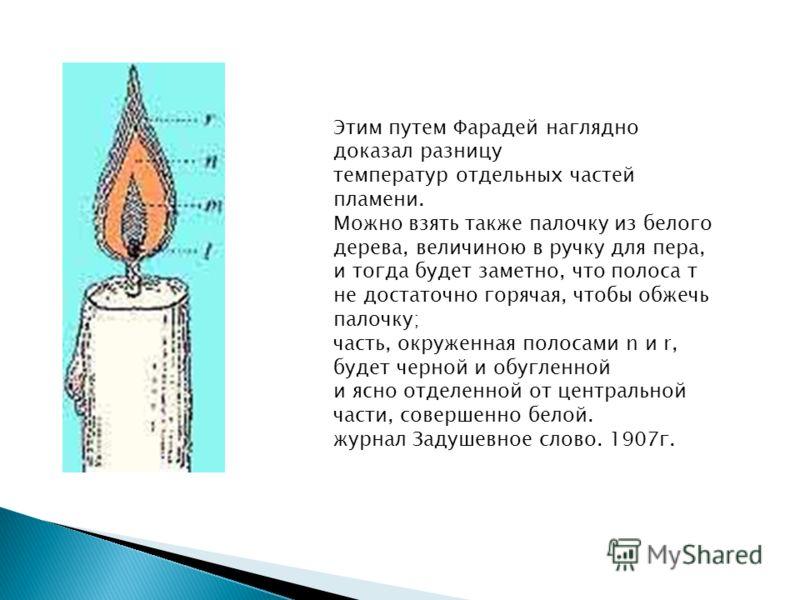 Этим путем Фарадей наглядно доказал разницу температур отдельных частей пламени. Можно взять также палочку из белого дерева, величиною в ручку для пера, и тогда будет заметно, что полоса т не достаточно горячая, чтобы обжечь палочку; часть, окруженна