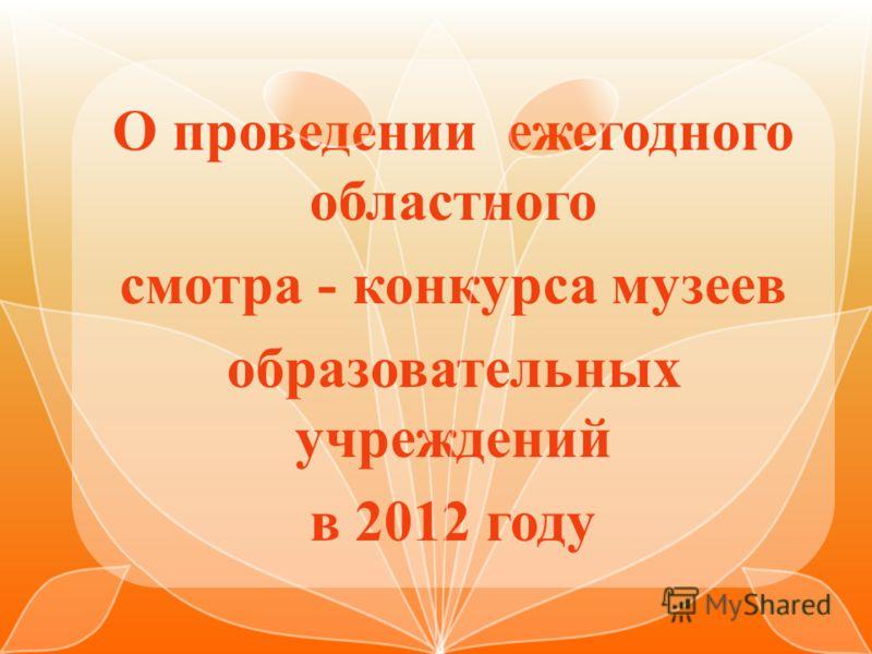 О проведении ежегодного областного смотра - конкурса музеев образовательных учреждений в 2012 году