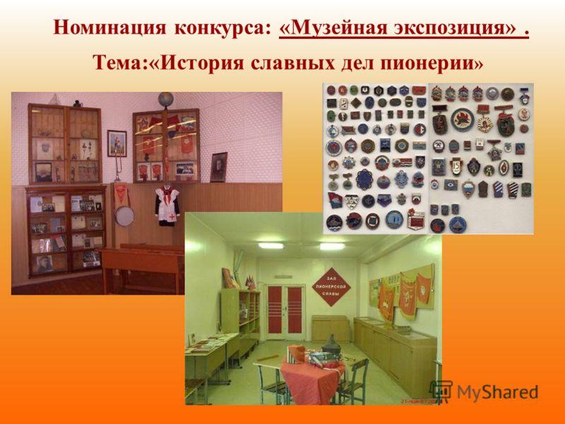 Номинация конкурса: «Музейная экспозиция». Тема:«История славных дел пионерии »