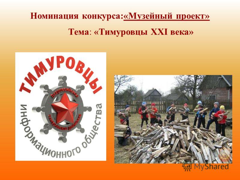 Номинация конкурса:«Музейный проект» Тема: «Тимуровцы XXI века»