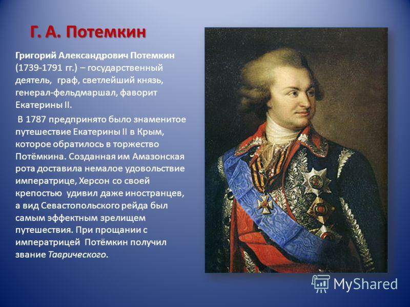 Григорий Александрович Потемкин (1739-1791 гг.) – государственный деятель, граф, светлейший князь, генерал-фельдмаршал, фаворит Екатерины II. В 1787 предпринято было знаменитое путешествие Екатерины II в Крым, которое обратилось в торжество Потёмкина