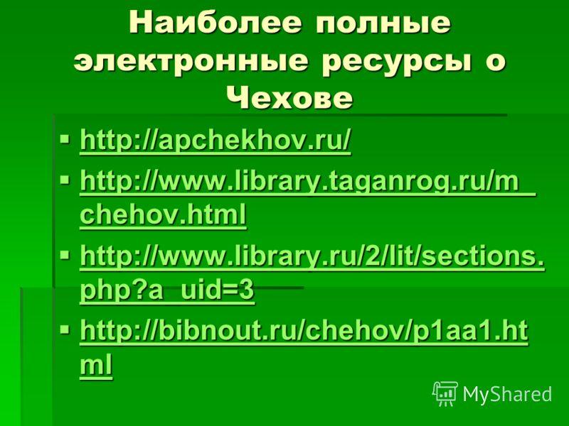 Наиболее полные электронные ресурсы о Чехове http://apchekhov.ru/ http://apchekhov.ru/ http://apchekhov.ru/ http://apchekhov.ru/ http://www.library.taganrog.ru/m_ chehov.html http://www.library.taganrog.ru/m_ chehov.html http://www.library.taganrog.r