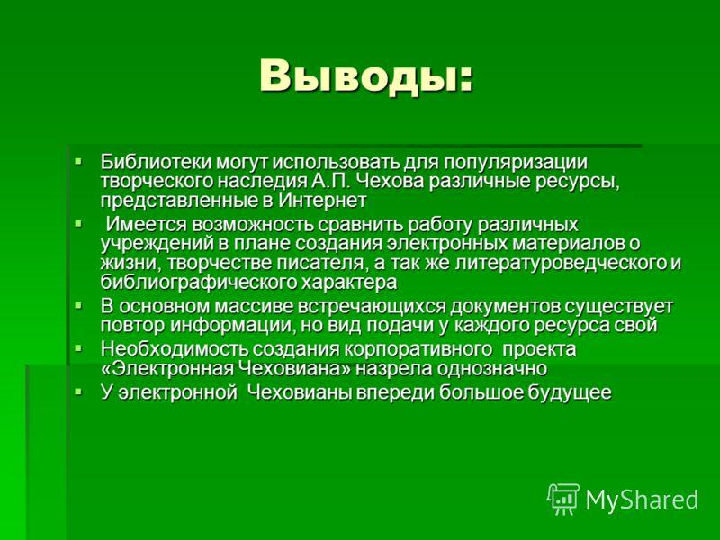 Выводы: Библиотеки могут использовать для популяризации творческого наследия А.П. Чехова различные ресурсы, представленные в Интернет Библиотеки могут использовать для популяризации творческого наследия А.П. Чехова различные ресурсы, представленные в