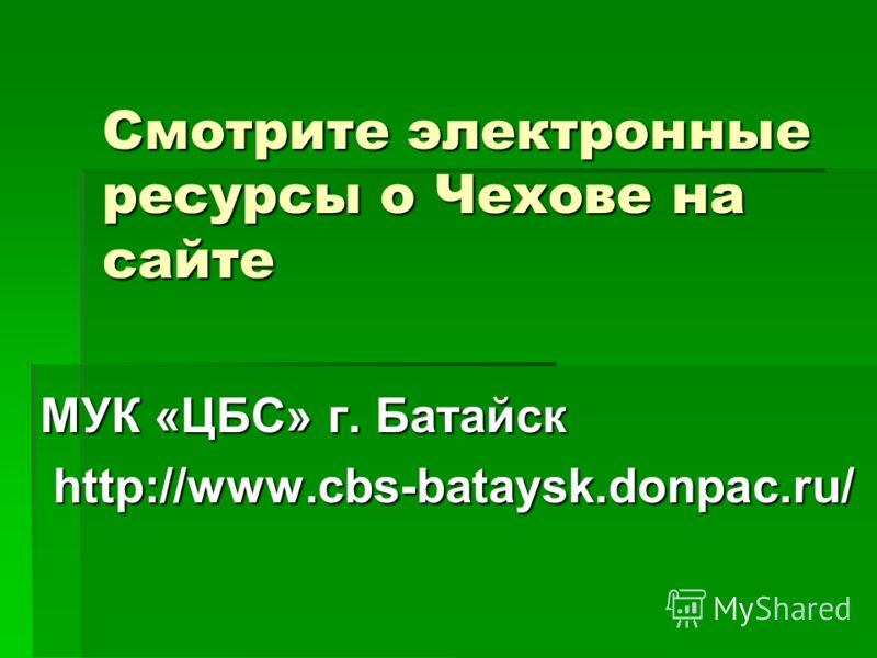 Смотрите электронные ресурсы о Чехове на сайте МУК «ЦБС» г. Батайск http://www.cbs-bataysk.donpac.ru/