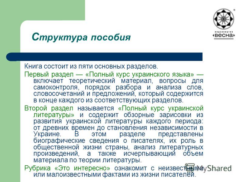 С труктура пособия Книга состоит из пяти основных разделов. Первый раздел «Полный курс украинского языка» включает теоретический материал, вопросы для самоконтроля, порядок разбора и анализа слов, словосочетаний и предложений, который содержится в ко