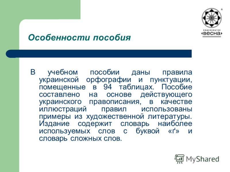 Особенности пособия В учебном пособии даны правила украинской орфографии и пунктуации, помещенные в 94 таблицах. Пособие составлено на основе действующего украинского правописания, в качестве иллюстраций правил использованы примеры из художественной