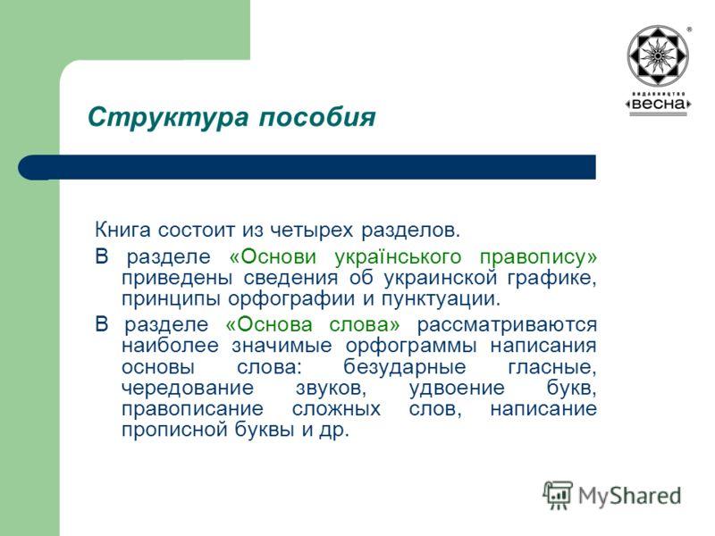 Структура пособия Книга состоит из четырех разделов. В разделе «Основи українського правопису» приведены сведения об украинской графике, принципы орфографии и пунктуации. В разделе «Основа слова» рассматриваются наиболее значимые орфограммы написания